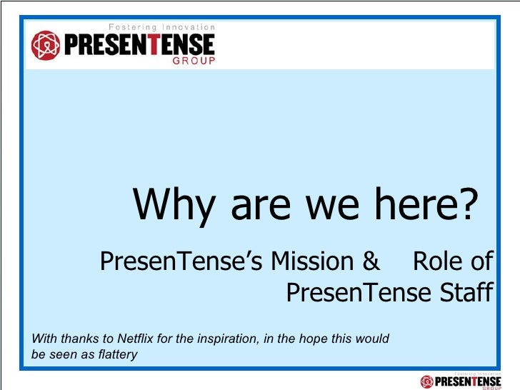 Why are we here?  PresenTense's Mission &  Role of PresenTense Staff With thanks to Netflix for the inspiration, in the ho...