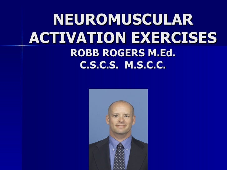 NEUROMUSCULAR ACTIVATION EXERCISES ROBB ROGERS M.Ed. C.S.C.S.  M.S.C.C.