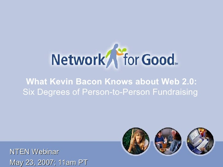 What Kevin Bacon Knows about Web 2.0:  Six Degrees of Person-to-Person Fundraising   NTEN Webinar May 23, 2007; 11am PT