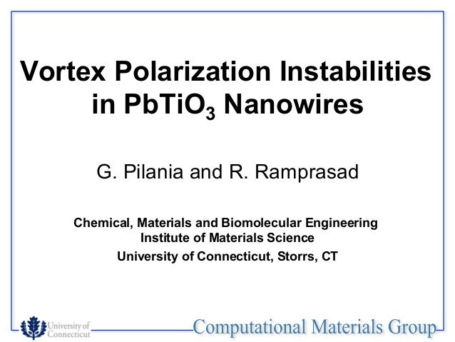 Vortex Polarization Instabilities     in PbTiO3 Nanowires       G. Pilania and R. Ramprasad    Chemical, Materials and Bio...