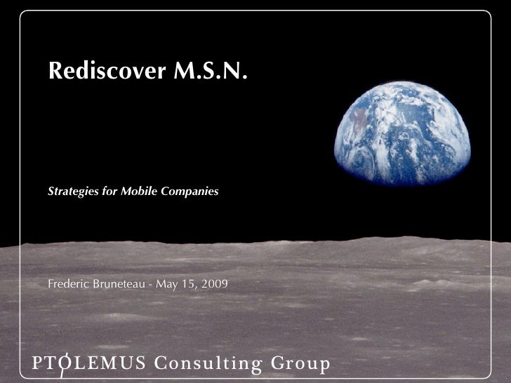 Rediscover M.S.N.     Strategies for Mobile Companies      Frederic Bruneteau - May 15, 2009     PTOLEMUS Consulting Group
