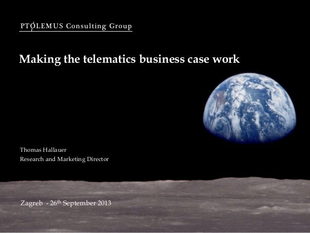 PTOLEMUS Consulting Group Making the telematics business case work Zagreb - 26th September 2013 Thomas Hallauer Research a...