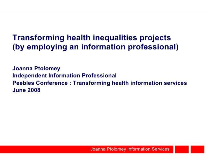 Transforming health inequalities projects (by employing an information professional) <ul><li>Joanna Ptolomey </li></ul><ul...
