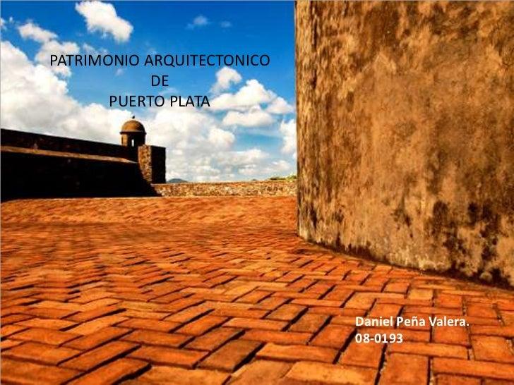 PATRIMONIO ARQUITECTONICO<br />DE<br />PUERTO PLATA<br />Daniel Peña Valera.<br />08-0193<br />