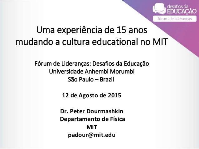 Uma experiência de 15 anos mudando a cultura educational no MIT Fórum de Lideranças: Desafios da Educação Universidade Anh...