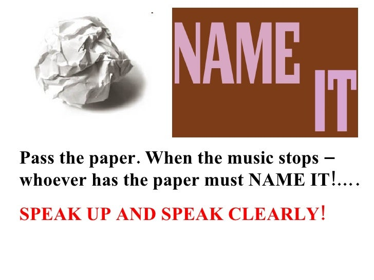 Pass the paper. When the music stops – whoever has the paper must NAME IT!…. SPEAK UP AND SPEAK CLEARLY!