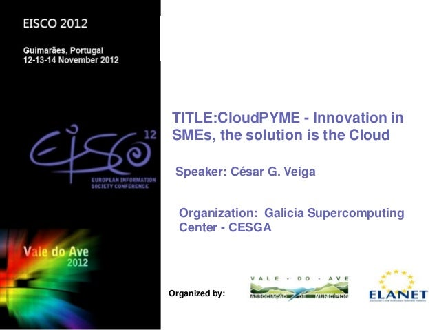 TITLE:CloudPYME - Innovation inSMEs, the solution is the Cloud Speaker: César G. Veiga  Organization: Galicia Supercomputi...