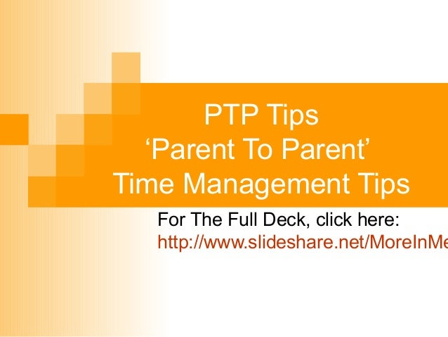 PTP Tips 'Parent To Parent' Time Management Tips  For The Full Deck, click here: http://www.slideshare.net/MoreInMe