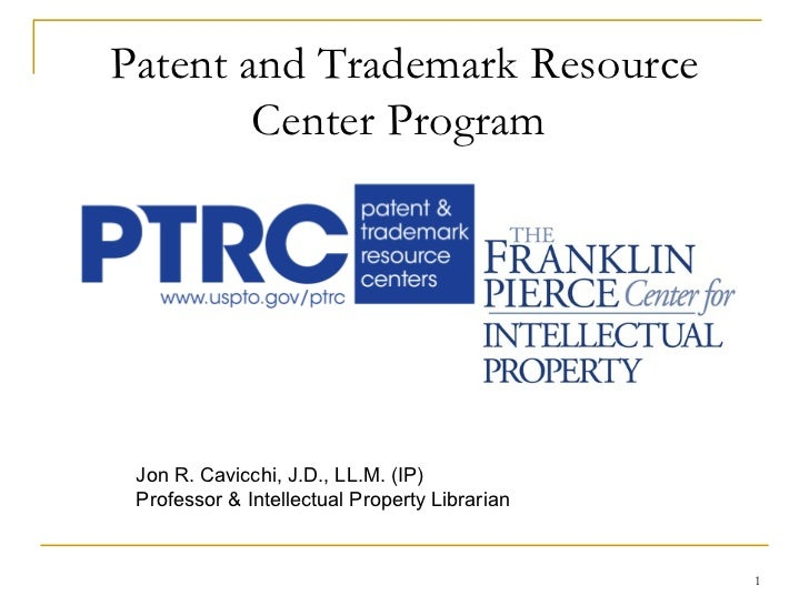 Patent and Trademark Resource Center Program   Jon R. Cavicchi, J.D., LL.M. (IP) Professor & Intellectual Property Librarian