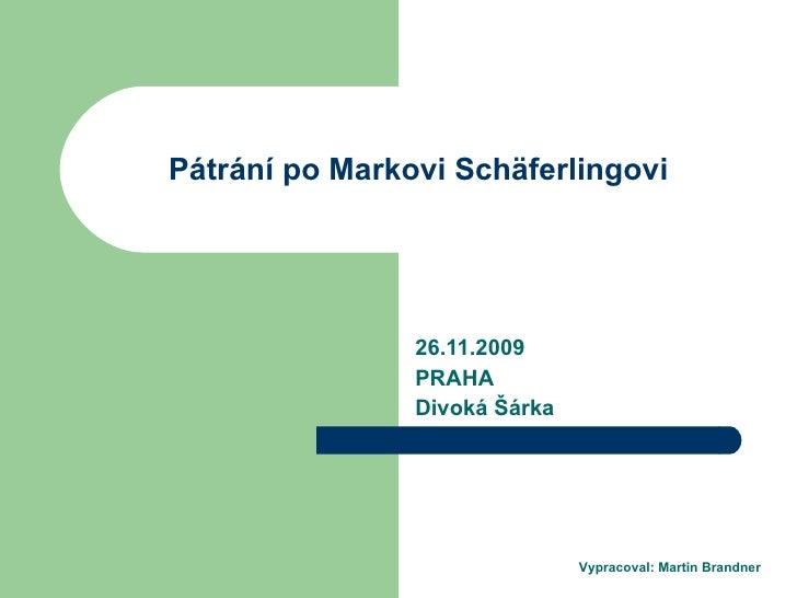 Pátrání po Markovi Schäferlingovi 26.11.2009 PRAHA Divok á Šárka Vypracoval: Martin Brandner