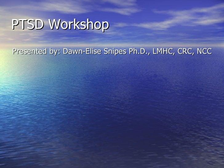 PTSD Workshop <ul><li>Presented by: Dawn-Elise Snipes Ph.D., LMHC, CRC, NCC </li></ul>