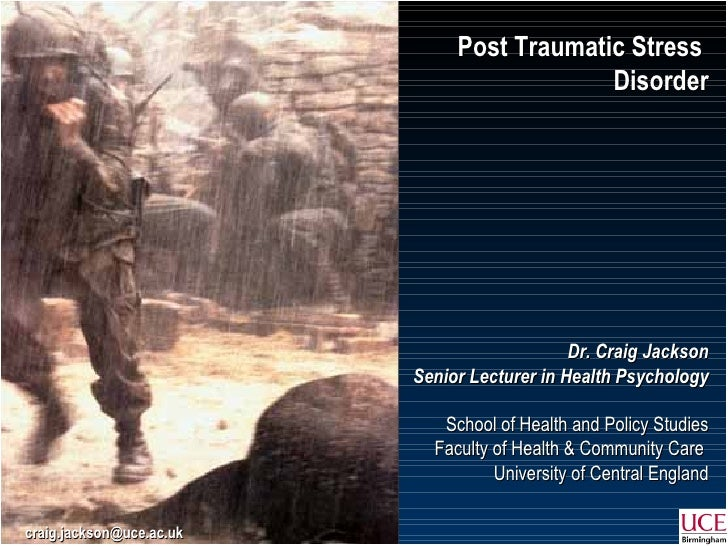 Post Traumatic Stress  Disorder Dr. Craig Jackson Senior Lecturer in Health Psychology School of Health and Policy Studies...
