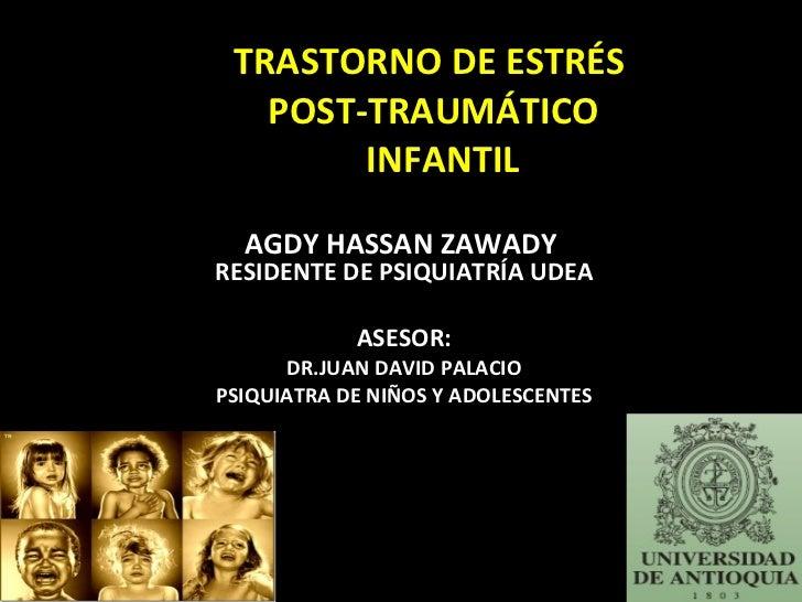 TRASTORNO DE ESTRÉS  POST-TRAUMÁTICO   INFANTIL AGDY HASSAN ZAWADY  RESIDENTE DE PSIQUIATRÍA UDEA ASESOR: DR.JUAN DAVID PA...