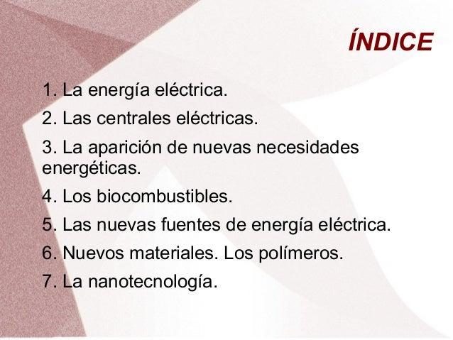 ÍNDICE 1. La energía eléctrica. 2. Las centrales eléctricas. 3. La aparición de nuevas necesidades energéticas. 4. Los bio...