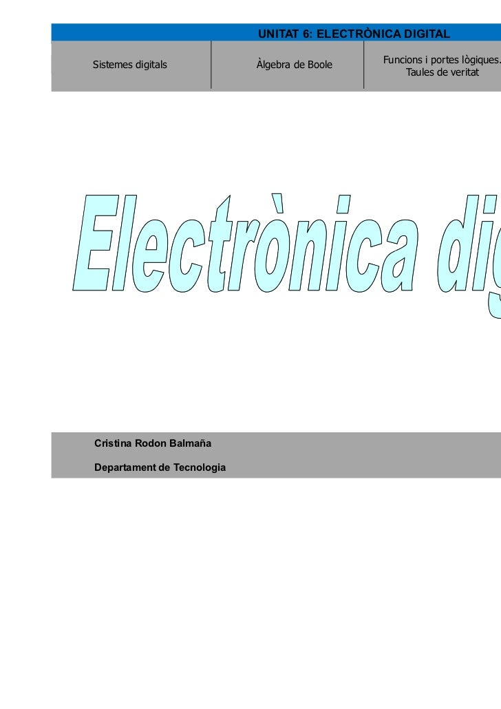 UNITAT 6: ELECTRÒNICA DIGITALSistemes digitals           Àlgebra de Boole   Funcions i portes lògiques.   Circuits lògics ...