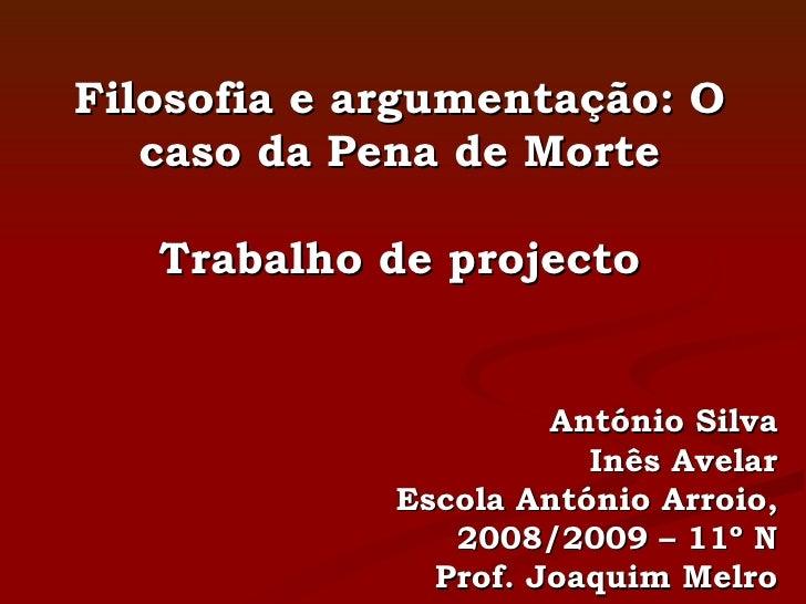 Filosofia e argumentação: O caso da Pena de Morte Trabalho de projecto António Silva Inês Avelar Escola António Arroio, 20...
