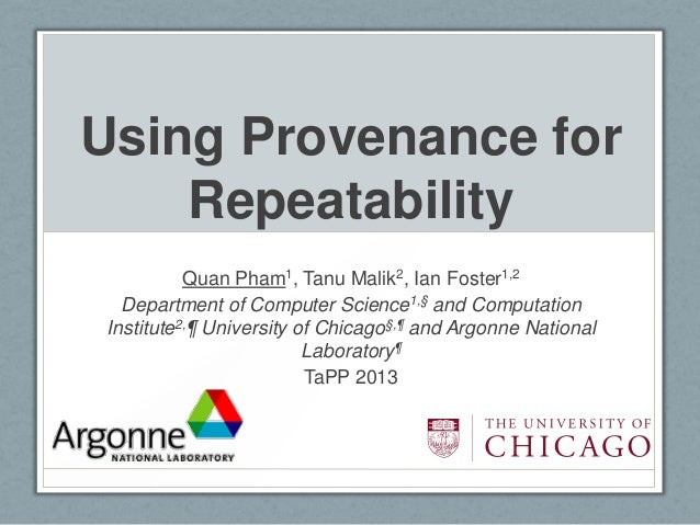 Using Provenance for    Repeatability          Quan Pham1, Tanu Malik2, Ian Foster1,2  Department of Computer Science1,§ a...