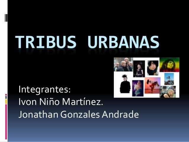 TRIBUS URBANAS Integrantes: Ivon Niño Martínez. Jonathan Gonzales Andrade