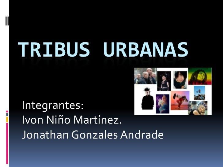 Tribus urbanas<br />Integrantes:<br />Ivon Niño Martínez.<br />Jonathan Gonzales Andrade<br />
