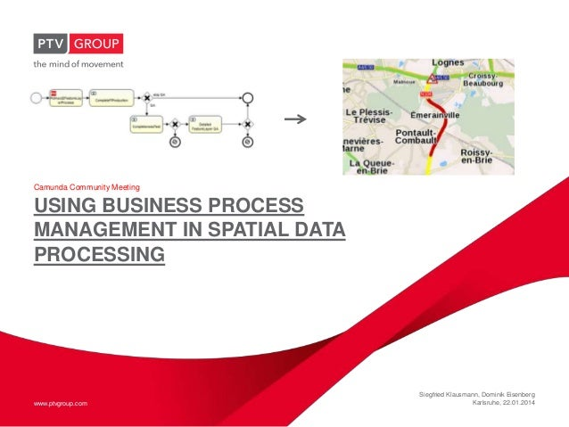 Camunda Community Meeting  USING BUSINESS PROCESS MANAGEMENT IN SPATIAL DATA PROCESSING  www.ptvgroup.com  Siegfried Klaus...