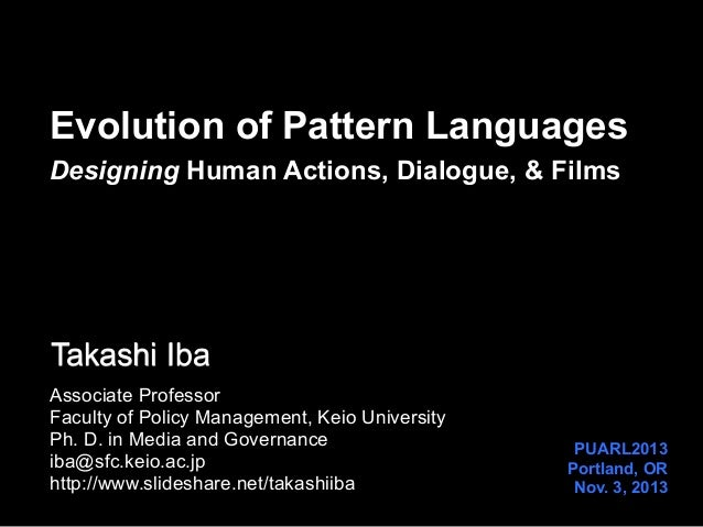Evolution of Pattern Languages Designing Human Actions, Dialogue, & Films  Takashi Iba Associate Professor Faculty of Poli...