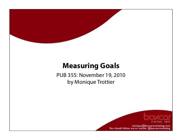 monique@boxcarmarketing.com You should follow me on twitter @boxcarmarketing Measuring Goals PUB 355: November 19, 2010 by...