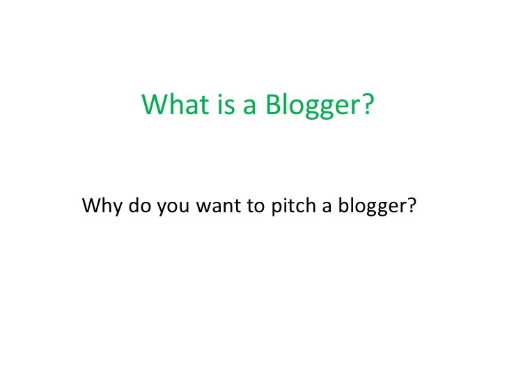 What is a Blogger?<br />Why do you want to pitch a blogger?<br />