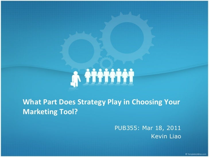 What Part Does Strategy Play in Choosing Your Marketing Tool?  PUB355: Mar 18, 2011 Kevin Liao