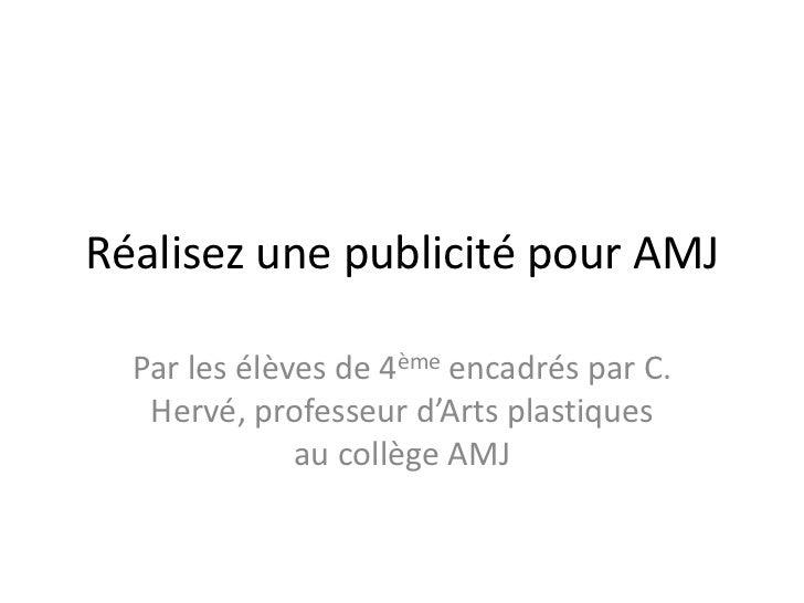 Réalisez une publicité pour AMJ<br />Par les élèves de 4ème encadrés par C. Hervé, professeur d'Arts plastiques au collège...