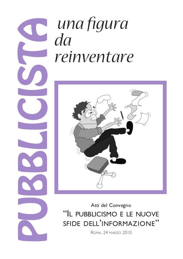 """una figura da reinventare PUBBLICISTA ROMA, 24 MARZO 2010 Atti del Convegno """"IL PUBBLICISMO E LE NUOVE SFIDE DELL'INFORMAZ..."""