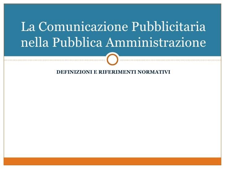 La Comunicazione Pubblicitarianella Pubblica Amministrazione     DEFINIZIONI E RIFERIMENTI NORMATIVI