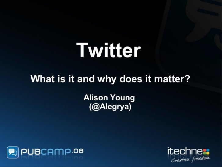 Twitter   What is it and why does it matter? Alison Young  (@Alegrya)