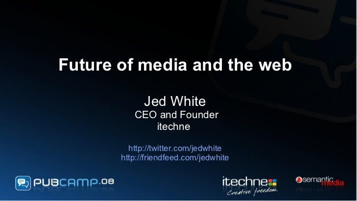 Future of media and the web Jed White  CEO and Founder itechne  http://twitter.com/jedwhite http://friendfeed.com/jedwhite