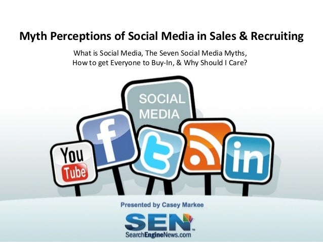 Myth Perceptions of Social Media in Sales & Recruiting What is Social Media, The Seven Social Media Myths, How to get Ever...