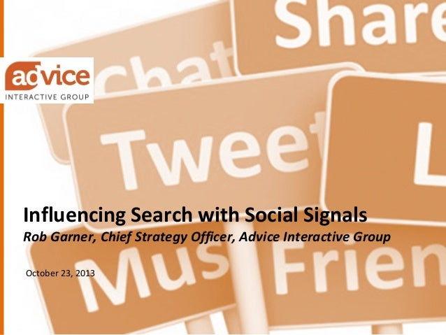 Influencing Search with Social Signals  Rob Garner, Chief Strategy Officer, Advice Interactive Group October 23, 2013  © A...