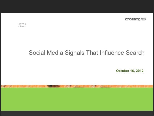 Social Media Signals That Influence Search                               October 16, 2012
