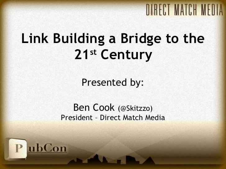 Link Building a Bridge to the 21 st  Century Presented by: Ben Cook  (@Skitzzo) President – Direct Match Media