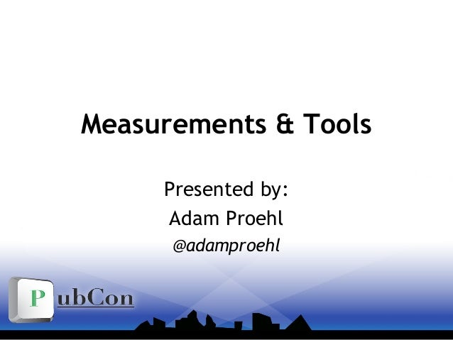 Measurements & Tools Presented by: Adam Proehl @adamproehl