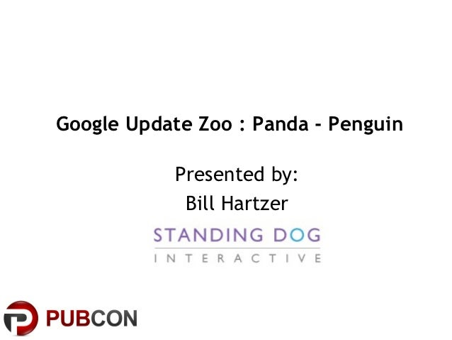 Google Update Zoo : Panda - Penguin           Presented by:            Bill Hartzer