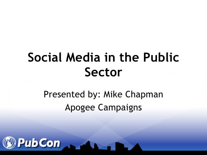 Social Media in the Public Sector Presented by: Mike Chapman Apogee Campaigns