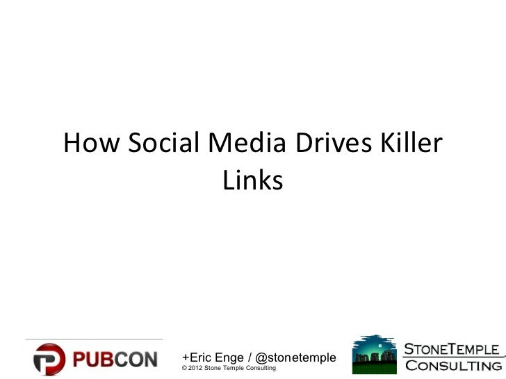 How Social Media Drives Killer            Links         +Eric Enge / @stonetemple         © 2012 Stone Temple Consulting
