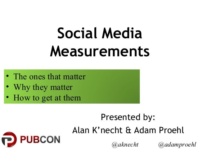 Social Media Measurements Presented by: Alan K'necht & Adam Proehl @aknecht @adamproehl • The ones that matter • Why they ...