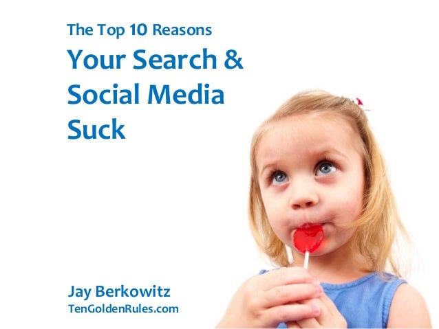 The Top 10 ReasonsYour Search &Social MediaSuckJay BerkowitzTenGoldenRules.com