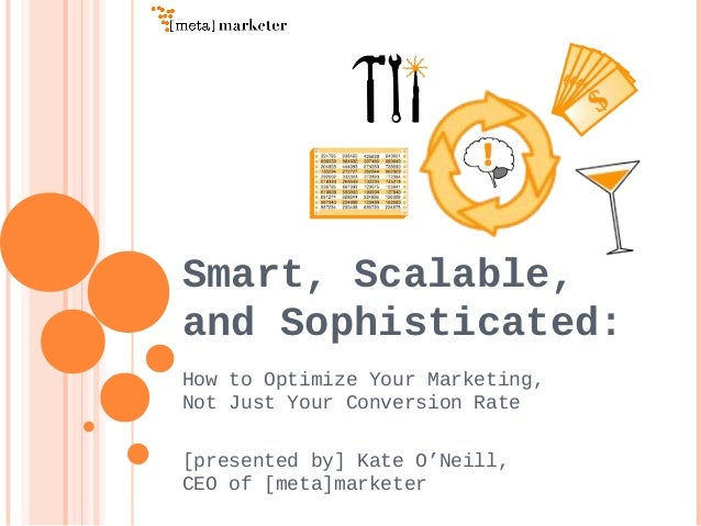 Smart, Scalable, and Sophisticated: How to Optimize Your Marketing, Not Just Your Conversion Rate [presented by] Kate O'Ne...