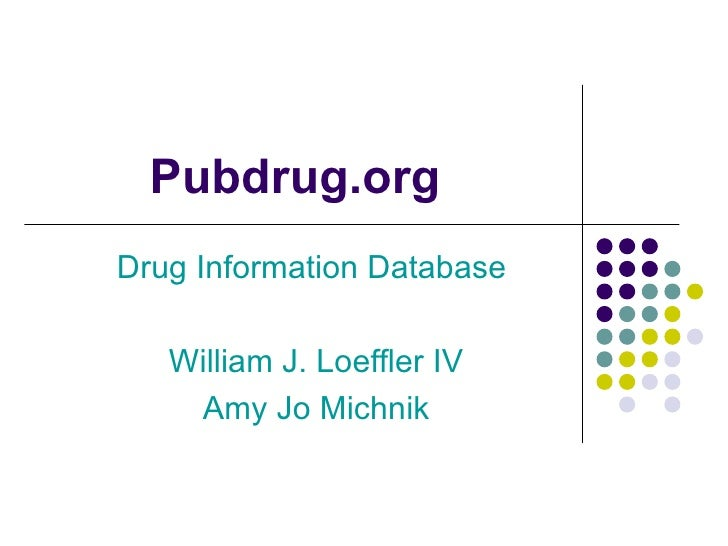 Pubdrug.org Drug Information Database  William J. Loeffler IV Amy Jo Michnik