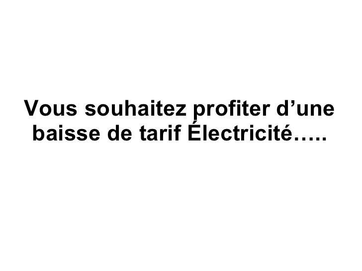 Vous souhaitez profiter d'une baisse de tarif  É lectricité…..