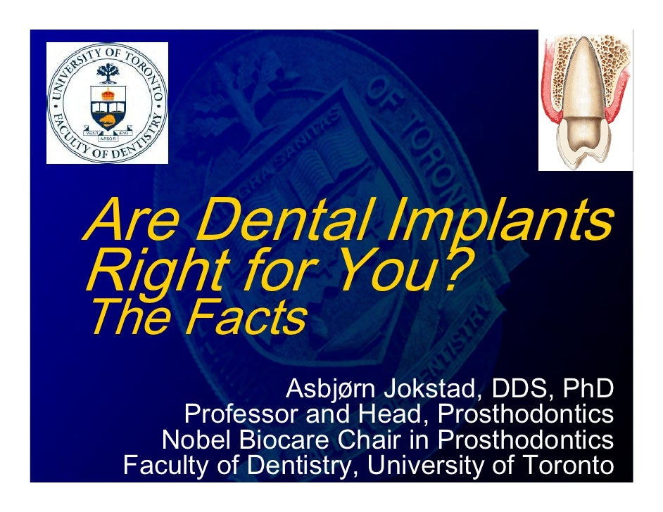 Are Dental Implants Right for You? The Facts               Asbjørn Jokstad, DDS, PhD      Professor and Head, Prosthodonti...