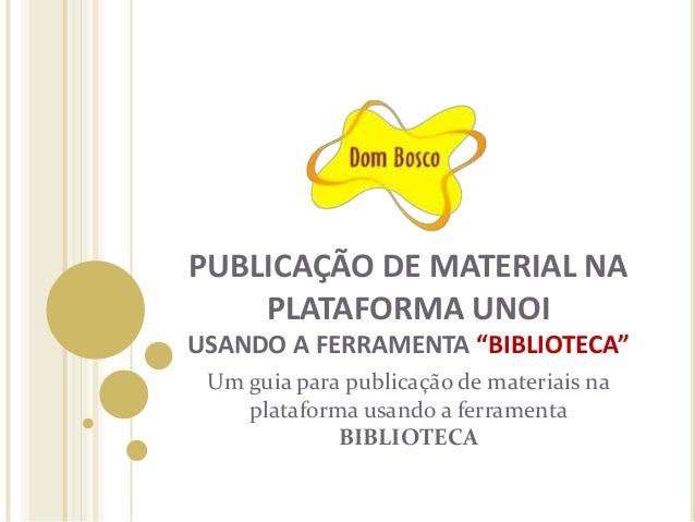 """PUBLICAÇÃO DE MATERIAL NA PLATAFORMA UNOI USANDO A FERRAMENTA """"BIBLIOTECA"""" Um guia para publicação de materiais na platafo..."""