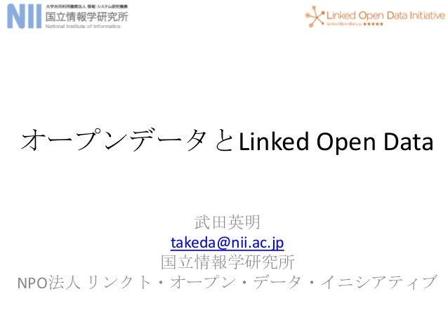 オープンデータとLinked Open Data              武田英明           takeda@nii.ac.jp          国立情報学研究所NPO法人 リンクト・オープン・データ・イニシアティブ