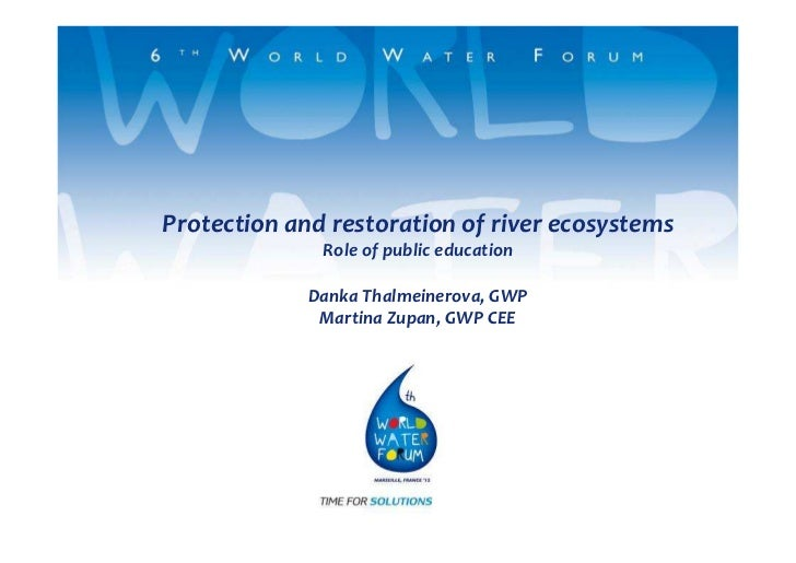 Protection and restoration of river ecosystems              Role of public education             Danka Thalmeinerova, GWP ...